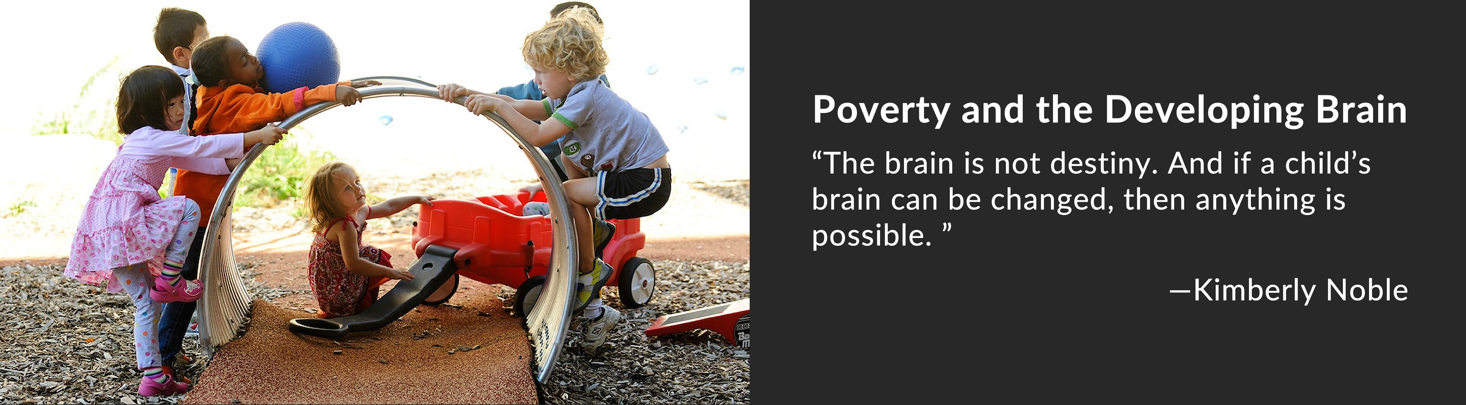 """Poverty and the Developing Brain """"The brain is not destiny. And if a child's brain can be changed, then anything is possible. """" —Kimberly Noble"""