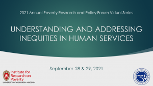 Title slide for the 2021 Annual Poverty Research and Policy Forum: Understanding and Addressing Inequities in Human Services virtual event.